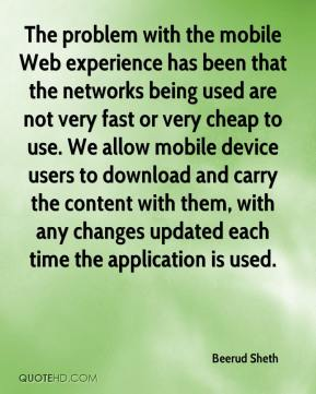 Beerud Sheth - The problem with the mobile Web experience has been that the networks being used are not very fast or very cheap to use. We allow mobile device users to download and carry the content with them, with any changes updated each time the application is used.