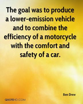 Ben Drew - The goal was to produce a lower-emission vehicle and to combine the efficiency of a motorcycle with the comfort and safety of a car.