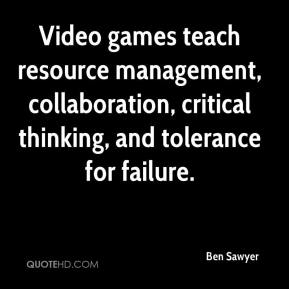 Ben Sawyer - Video games teach resource management, collaboration, critical thinking, and tolerance for failure.