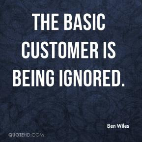 Ben Wiles - The basic customer is being ignored.