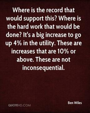 Ben Wiles - Where is the record that would support this? Where is the hard work that would be done? It's a big increase to go up 4% in the utility. These are increases that are 10% or above. These are not inconsequential.