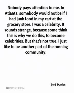 Benji Durden - Nobody pays attention to me. In Atlanta, somebody would notice if I had junk food in my cart at the grocery store. I was a celebrity. It sounds strange, because some think this is why we do this, to become celebrities. But that's not true. I just like to be another part of the running community.