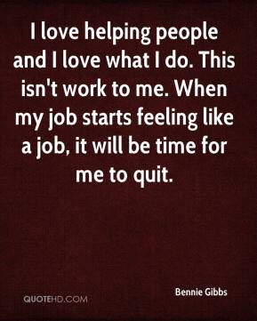 Bennie Gibbs - I love helping people and I love what I do. This isn't work to me. When my job starts feeling like a job, it will be time for me to quit.