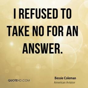 Bessie Coleman - I refused to take no for an answer.