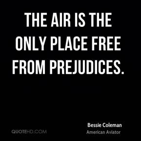Bessie Coleman - The air is the only place free from prejudices.