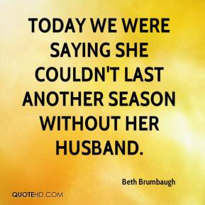 Beth Brumbaugh - Today we were saying she couldn't last another season without her husband.