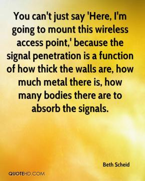 Beth Scheid - You can't just say 'Here, I'm going to mount this wireless access point,' because the signal penetration is a function of how thick the walls are, how much metal there is, how many bodies there are to absorb the signals.