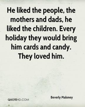 Beverly Maloney - He liked the people, the mothers and dads, he liked the children. Every holiday they would bring him cards and candy. They loved him.