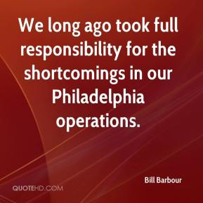 Bill Barbour - We long ago took full responsibility for the shortcomings in our Philadelphia operations.