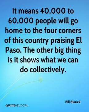 Bill Blaziek - It means 40,000 to 60,000 people will go home to the four corners of this country praising El Paso. The other big thing is it shows what we can do collectively.