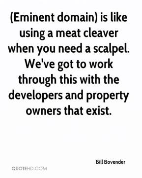 Bill Bovender - (Eminent domain) is like using a meat cleaver when you need a scalpel. We've got to work through this with the developers and property owners that exist.