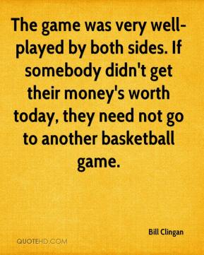 Bill Clingan - The game was very well-played by both sides. If somebody didn't get their money's worth today, they need not go to another basketball game.