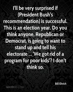 Bill Ehrich - I'll be very surprised if (President Bush's recommendation) is successful. This is an election year. Do you think anyone, Republican or Democrat, is going to want to stand up and tell his electorate ... 'We got rid of a program for poor kids'? I don't think so.