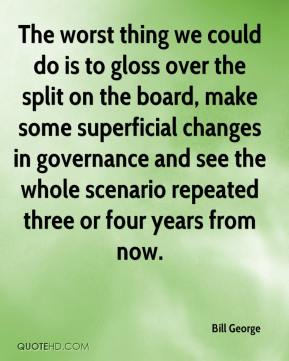Bill George - The worst thing we could do is to gloss over the split on the board, make some superficial changes in governance and see the whole scenario repeated three or four years from now.