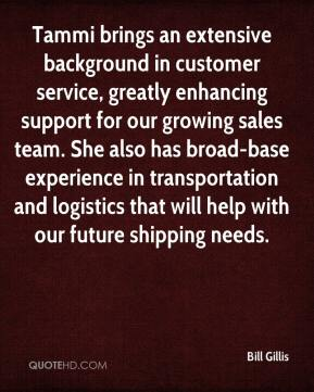 Bill Gillis - Tammi brings an extensive background in customer service, greatly enhancing support for our growing sales team. She also has broad-base experience in transportation and logistics that will help with our future shipping needs.