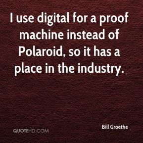 Bill Groethe - I use digital for a proof machine instead of Polaroid, so it has a place in the industry.