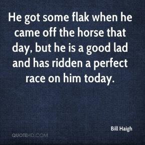 Bill Haigh - He got some flak when he came off the horse that day, but he is a good lad and has ridden a perfect race on him today.