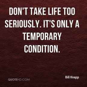 Bill Knapp - Don't take life too seriously. It's only a temporary condition.