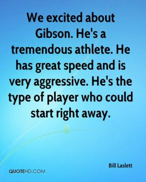 Bill Laslett - We excited about Gibson. He's a tremendous athlete. He has great speed and is very aggressive. He's the type of player who could start right away.