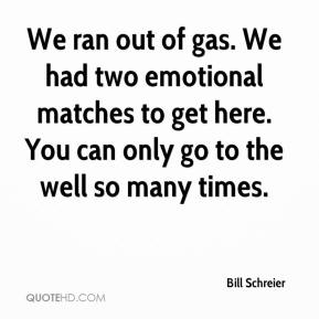 Bill Schreier - We ran out of gas. We had two emotional matches to get here. You can only go to the well so many times.