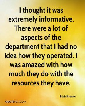 Blair Brewer - I thought it was extremely informative. There were a lot of aspects of the department that I had no idea how they operated. I was amazed with how much they do with the resources they have.
