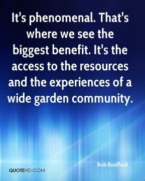 Bob Boufford - It's phenomenal. That's where we see the biggest benefit. It's the access to the resources and the experiences of a wide garden community.