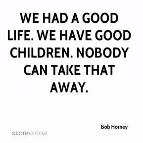 Bob Horney - We had a good life. We have good children. Nobody can take that away.