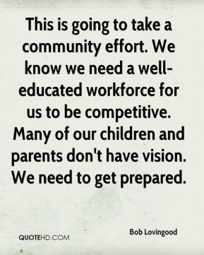 Bob Lovingood - This is going to take a community effort. We know we need a well-educated workforce for us to be competitive. Many of our children and parents don't have vision. We need to get prepared.