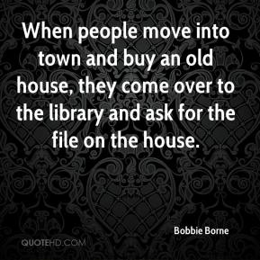 When people move into town and buy an old house, they come over to the library and ask for the file on the house.