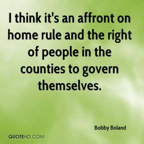 Bobby Boland - I think it's an affront on home rule and the right of people in the counties to govern themselves.