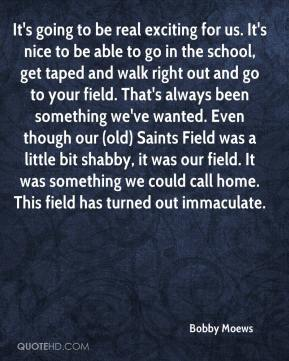 Bobby Moews - It's going to be real exciting for us. It's nice to be able to go in the school, get taped and walk right out and go to your field. That's always been something we've wanted. Even though our (old) Saints Field was a little bit shabby, it was our field. It was something we could call home. This field has turned out immaculate.