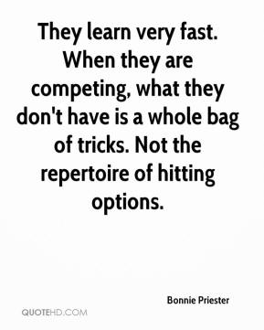 Bonnie Priester - They learn very fast. When they are competing, what they don't have is a whole bag of tricks. Not the repertoire of hitting options.