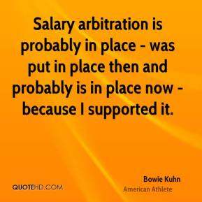 Bowie Kuhn - Salary arbitration is probably in place - was put in place then and probably is in place now - because I supported it.