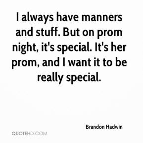 Brandon Hadwin - I always have manners and stuff. But on prom night, it's special. It's her prom, and I want it to be really special.