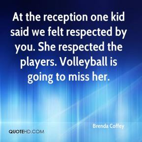Brenda Coffey - At the reception one kid said we felt respected by you. She respected the players. Volleyball is going to miss her.