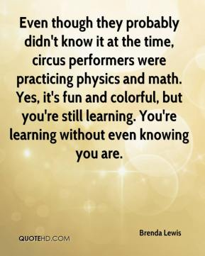 Brenda Lewis - Even though they probably didn't know it at the time, circus performers were practicing physics and math. Yes, it's fun and colorful, but you're still learning. You're learning without even knowing you are.