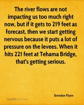 Brendon Flynn - The river flows are not impacting us too much right now, but if it gets to 219 feet as forecast, then we start getting nervous because it puts a lot of pressure on the levees. When it hits 221 feet at Tehama Bridge, that's getting serious.