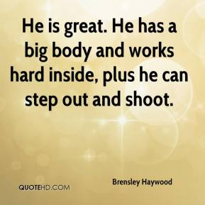 Brensley Haywood - He is great. He has a big body and works hard inside, plus he can step out and shoot.