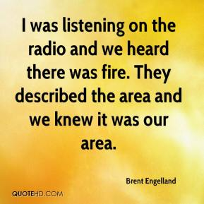 Brent Engelland - I was listening on the radio and we heard there was fire. They described the area and we knew it was our area.