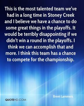 Brent Lammers - This is the most talented team we've had in a long time in Stoney Creek and I believe we have a chance to do some great things in the playoffs. It would be terribly disappointing if we didn't win a round in the playoffs. I think we can accomplish that and more. I think this team has a chance to compete for the championship.