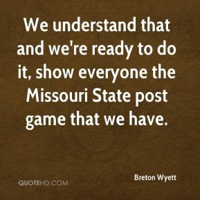 We understand that and we're ready to do it, show everyone the Missouri State post game that we have.
