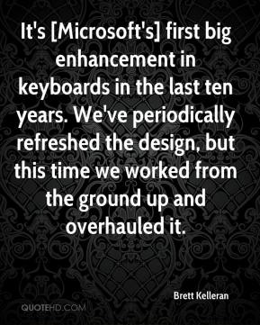 Brett Kelleran - It's [Microsoft's] first big enhancement in keyboards in the last ten years. We've periodically refreshed the design, but this time we worked from the ground up and overhauled it.