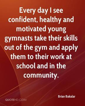 Brian Bakalar - Every day I see confident, healthy and motivated young gymnasts take their skills out of the gym and apply them to their work at school and in the community.