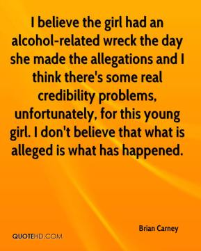 Brian Carney - I believe the girl had an alcohol-related wreck the day she made the allegations and I think there's some real credibility problems, unfortunately, for this young girl. I don't believe that what is alleged is what has happened.
