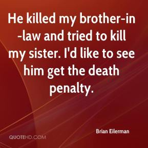 Brian Eilerman - He killed my brother-in-law and tried to kill my sister. I'd like to see him get the death penalty.