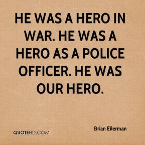 Brian Eilerman - He was a hero in war. He was a hero as a police officer. He was our hero.