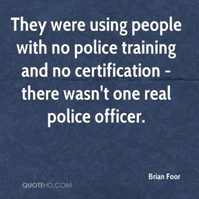 Brian Foor - They were using people with no police training and no certification - there wasn't one real police officer.