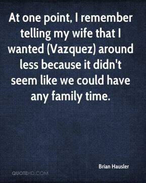 At one point, I remember telling my wife that I wanted (Vazquez) around less because it didn't seem like we could have any family time.