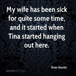 My wife has been sick for quite some time, and it started when Tina started hanging out here.