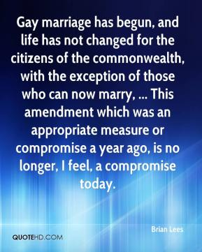 Brian Lees - Gay marriage has begun, and life has not changed for the citizens of the commonwealth, with the exception of those who can now marry, ... This amendment which was an appropriate measure or compromise a year ago, is no longer, I feel, a compromise today.